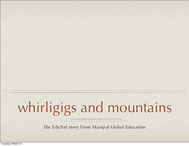 whirligigs and mountains                     The EduNxt story From Manipal Global EducationTuesday 6 March 12