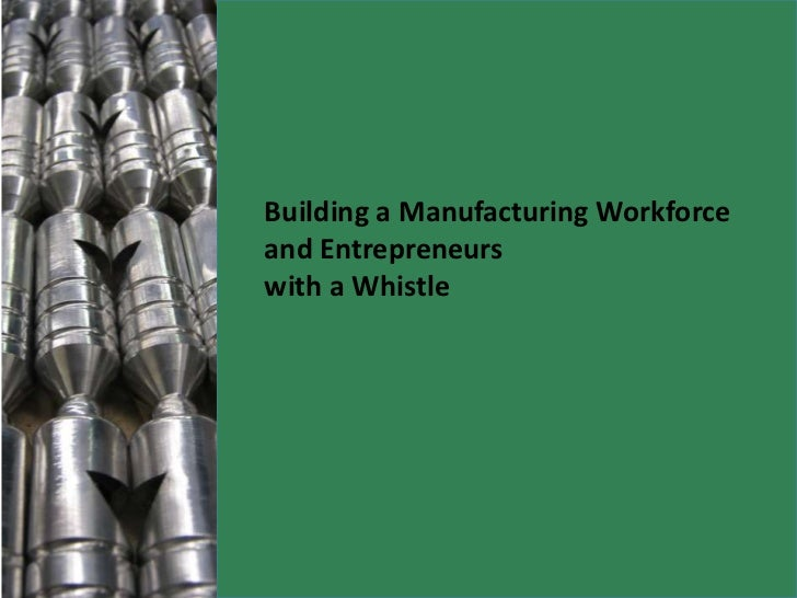 Building a Manufacturing Workforce and Entrepreneurs <br />with a Whistle<br />