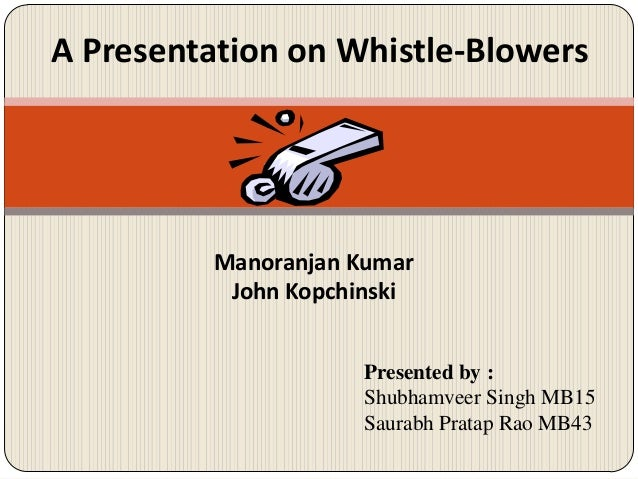 A Presentation on Whistle-Blowers  Manoranjan Kumar John Kopchinski Presented by : Shubhamveer Singh MB15 Saurabh Pratap R...