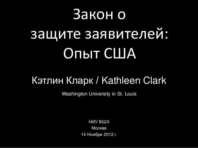 Закон озащите заявителей:Опыт СШАКэтлин Кларк / Kathleen ClarkWashington University in St. LouisНИУ ВШЭМосква14 Ноября 201...