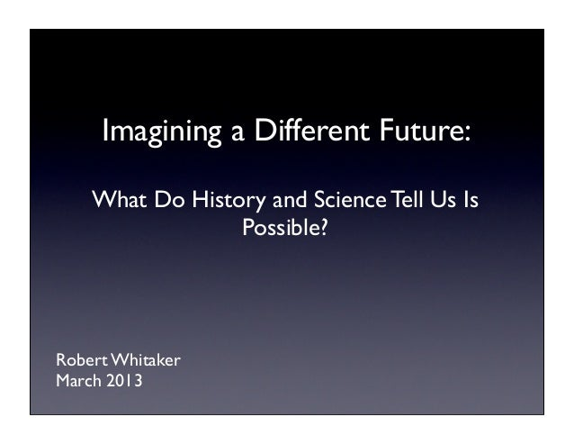 Imagining a Different Future:    What Do History and Science Tell Us Is                 Possible?Robert WhitakerMarch 2013