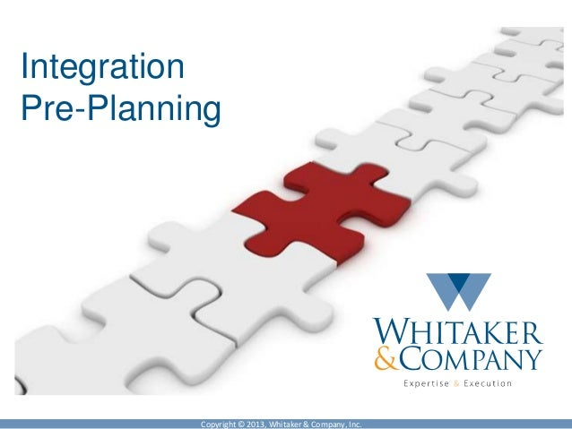 Copyright © 2013, Whitaker & Company, Inc.IntegrationPre-Planning