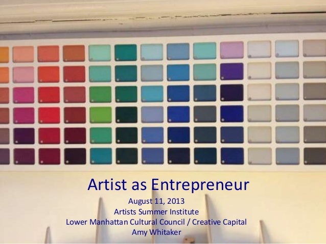 Artist as Entrepreneur August 11, 2013 Artists Summer Institute Lower Manhattan Cultural Council / Creative Capital Amy Wh...