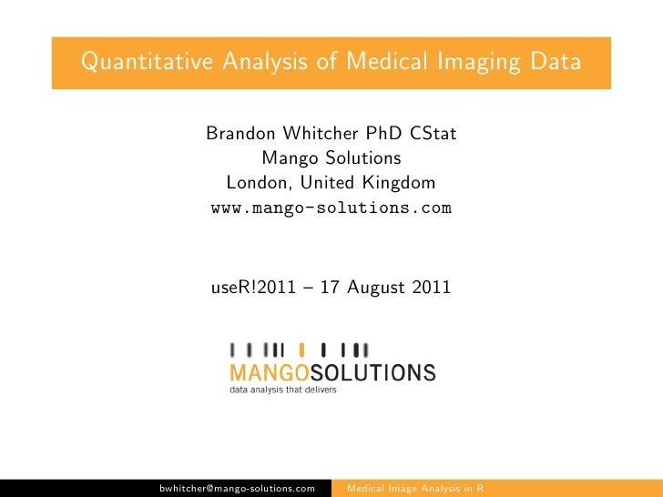 Quantitative Analysis of Medical Imaging Data               Brandon Whitcher PhD CStat                     Mango Solutions...