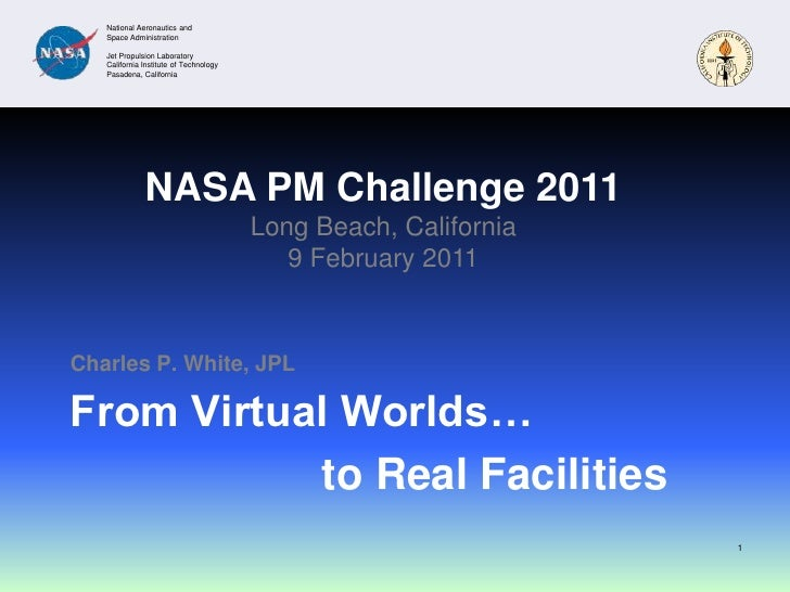 From Virtual Worlds…<br />Charles P. White, JPL<br />1<br />NASA PM Challenge 2011<br />Long Beach, California<br />9 Febr...