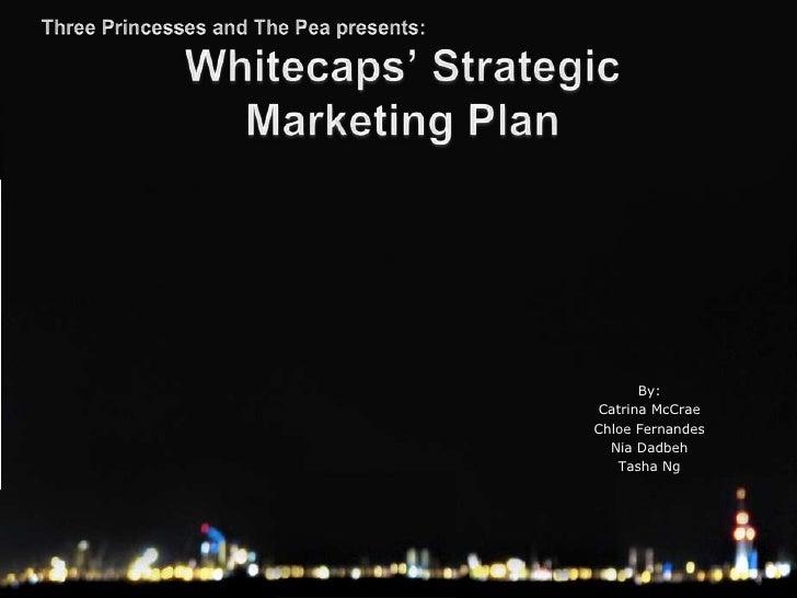 Three Princesses and The Pea presents:<br />Whitecaps' Strategic Marketing Plan<br />By:<br />Catrina McCrae<br />Chloe Fe...