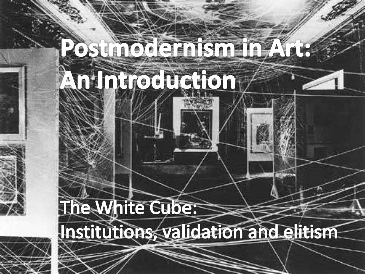 Postmodernism in Art: <br />An Introduction<br />The White Cube: <br />Institutions, validation and elitism<br />