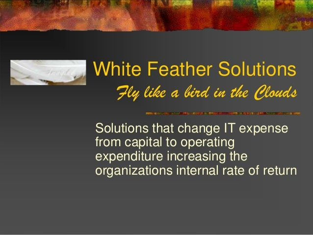 White Feather Solutions  Fly like a bird in the CloudsSolutions that change IT expensefrom capital to operatingexpenditure...