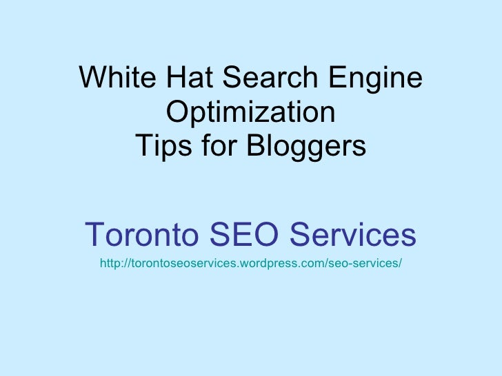 White Hat Search Engine Optimization Tips for Bloggers Toronto SEO Services http:// torontoseoservices.wordpress.com/seo -...