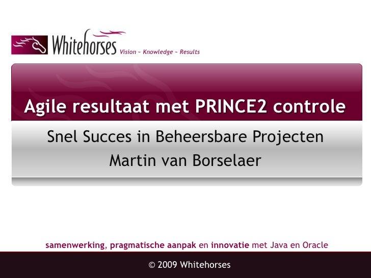 Vision ~ Knowledge ~ Results     Agile resultaat met PRINCE2 controle   Snel Succes in Beheersbare Projecten           Mar...
