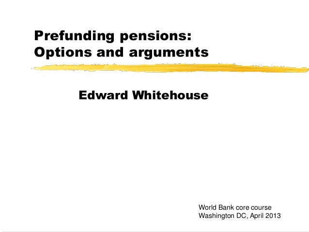Prefunding pensions:Options and argumentsEdward WhitehouseWorld Bank core courseWashington DC, April 2013