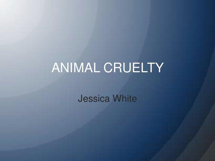 ANIMAL CRUELTY<br />Jessica White<br />