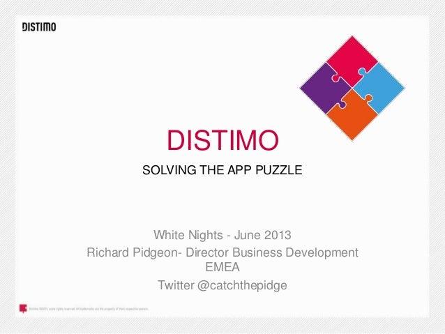 DISTIMO White Nights - June 2013 Richard Pidgeon- Director Business Development EMEA Twitter @catchthepidge SOLVING THE AP...