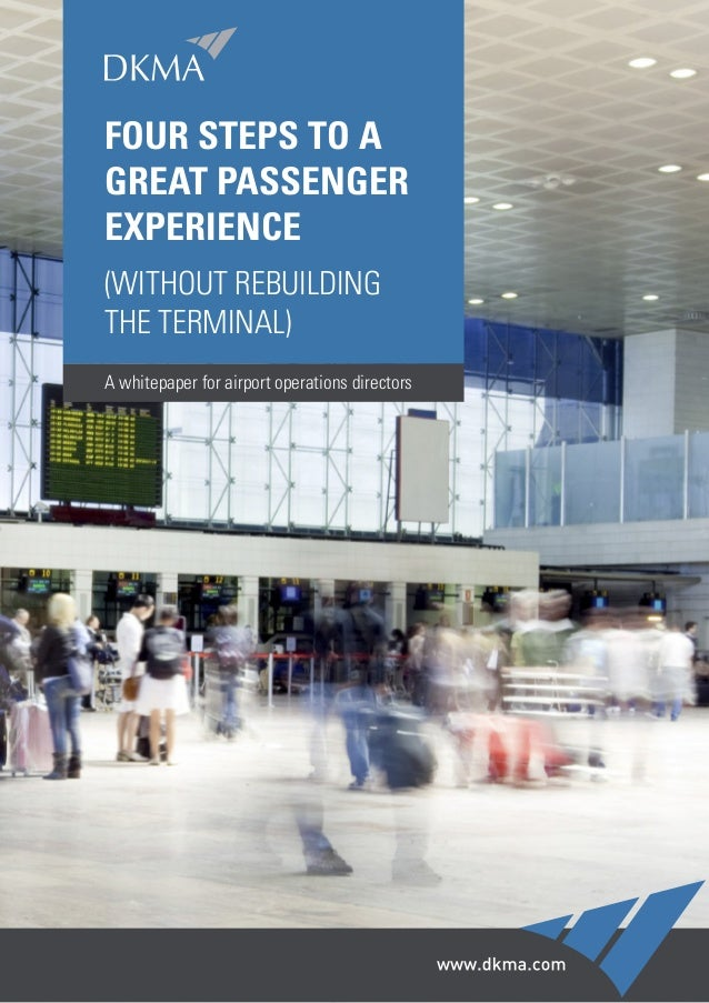 FOUR STEPS TO A GREAT PASSENGER EXPERIENCE (WITHOUT REBUILDING THE TERMINAL) A whitepaper for airport operations directors