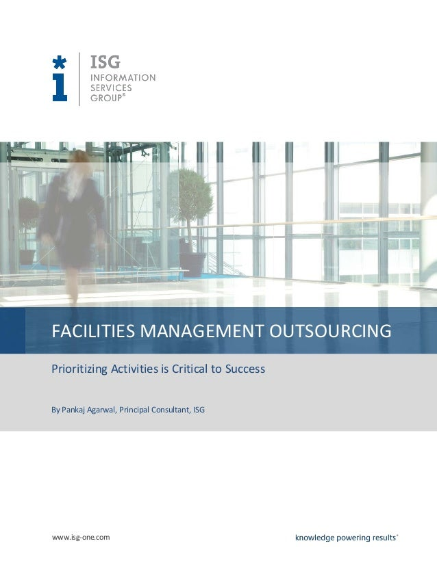 www.isg-one.comFACILITIES MANAGEMENT OUTSOURCINGPrioritizing Activities is Critical to SuccessBy Pankaj Agarwal, Principal...