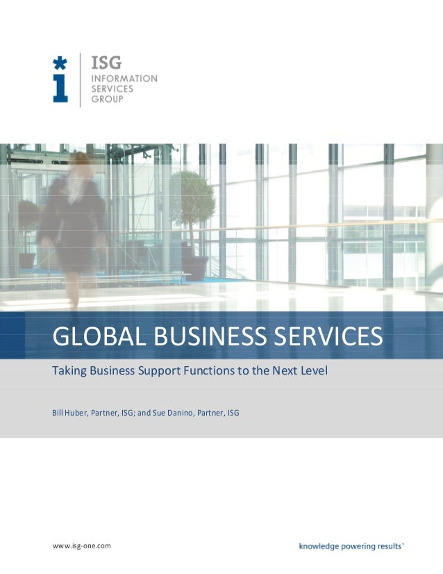 GLOBAL BUSINESS SERVICESTaking Business Support Functions to the Next LevelBill Huber, Partner, ISG; and Sue Danino, Partn...