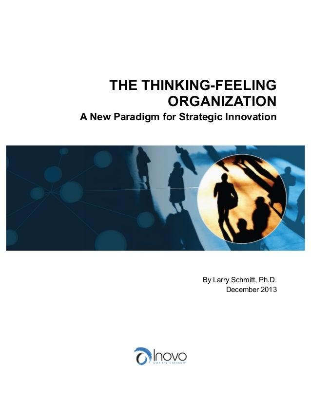 THE THINKING-FEELING ORGANIZATION A New Paradigm for Strategic Innovation  By Larry Schmitt, Ph.D. December 2013