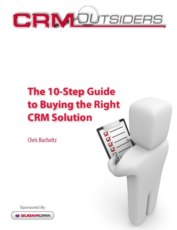 The 10-Step Guide   to Buying the Right   CRM Solution   Chris BucholtzSponsored By