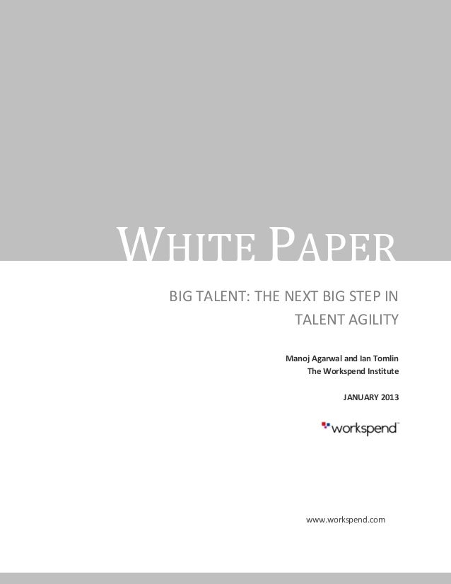 WHITE PAPER  BIG TALENT: THE NEXT BIG STEP IN                   TALENT AGILITY                  Manoj Agarwal and Ian Toml...