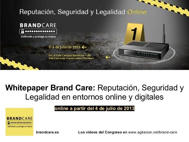 brandcare.es Los vídeos del Congreso en www.agitacion.net/brand-care Whitepaper Brand Care: Reputación, Seguridad y Legali...