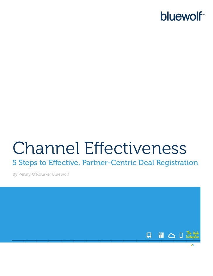 Channel Effectiveness5 Steps to Effective, Partner-Centric Deal RegistrationBy Penny O'Rourke, Bluewolf                   ...