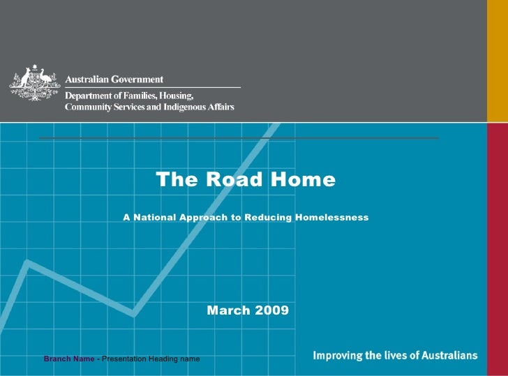 <ul><li>The Road Home </li></ul><ul><li>A National Approach to Reducing Homelessness </li></ul><ul><li>March 2009 </li></ul>