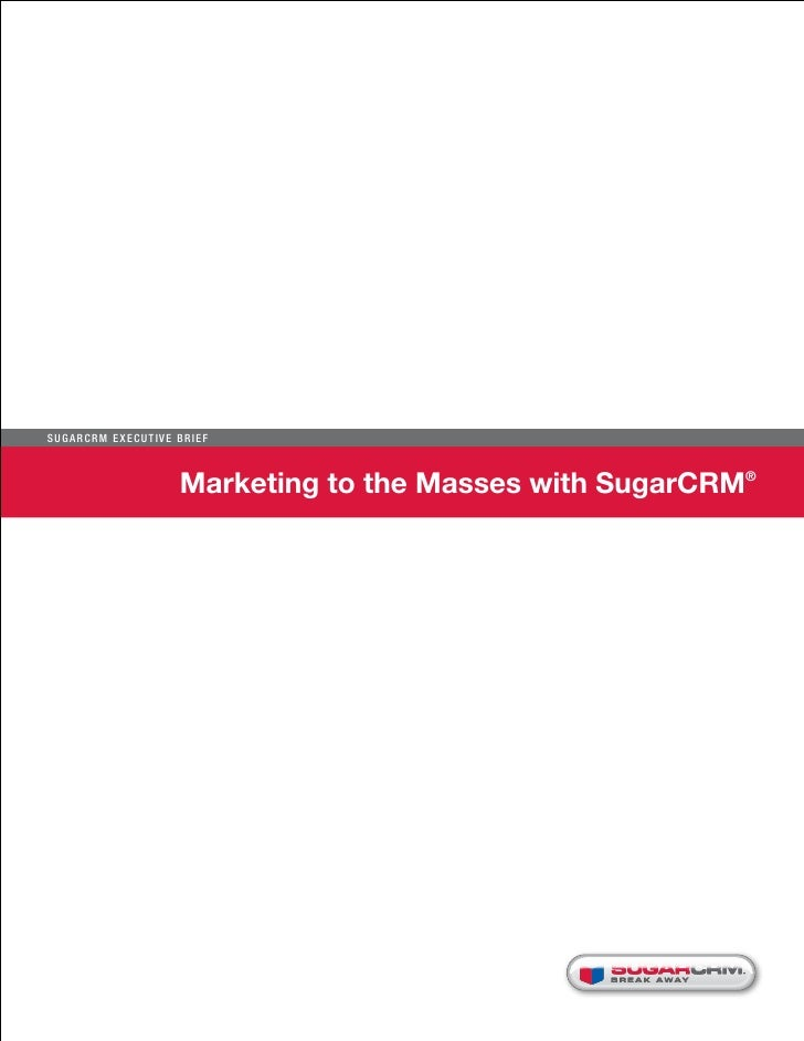 Su g ar CR M E x ecu t iv e B r i e f                              Marketing to the Masses with SugarCRM®                 ...
