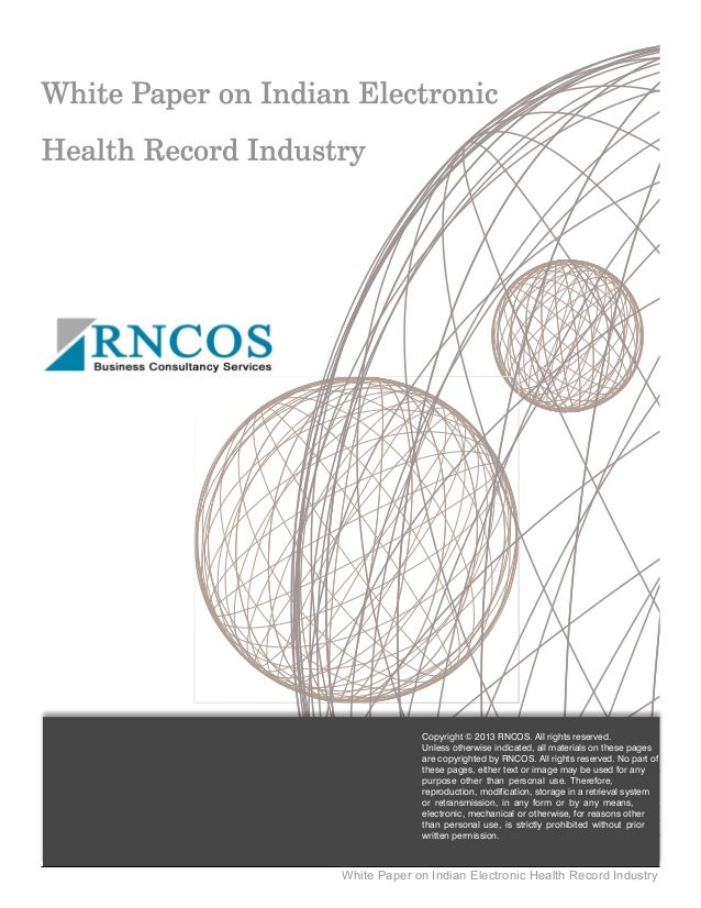 White Paper on Indian Electronic Health Record Industry Copyright © 2013 RNCOS. All rights reserved. Unless otherwise indi...