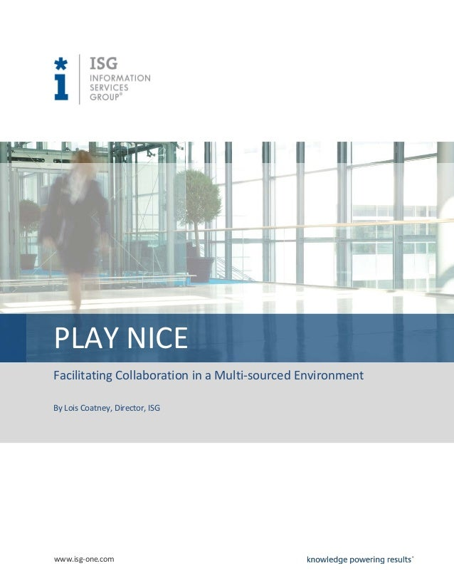 www.isg-one.com PLAY NICE Facilitating Collaboration in a Multi-sourced Environment By Lois Coatney, Director, ISG