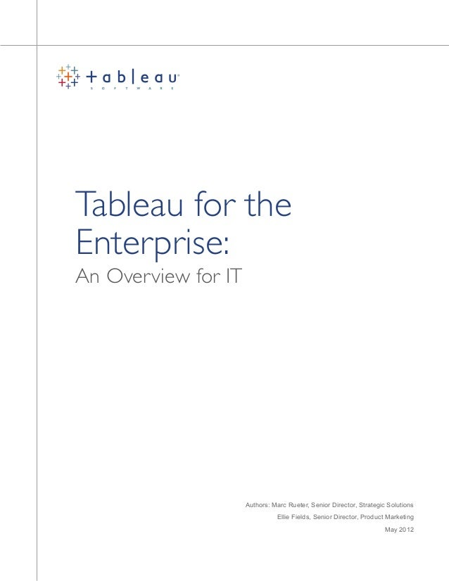 An Overview for IT Tableau for the Enterprise: Authors: Marc Rueter, Senior Director, Strategic Solutions Ellie Fields, Se...