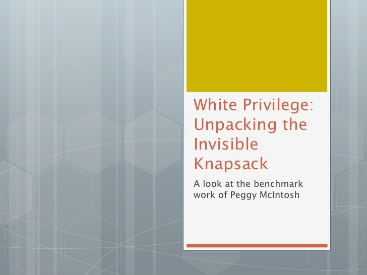 """unpacking the invisible knapsack When i began unpacking """"unpacking the invisible knapsack"""", i thought i would be unpacking whiteness theory to my surprise, i also began unpacking middle- class niceness i found a clip on youtube where peggy mcintosh talks about writing """"unpacking the invisible knapsack"""" as soon as i saw her."""
