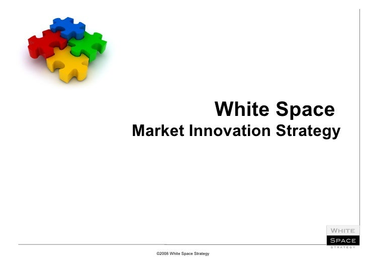 White Space  Market Innovation Strategy ©2008 White Space Strategy