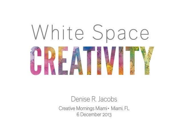 White Space Denise R. Jacobs Creative Mornings Miami∙ Miami, FL 6 December 2013