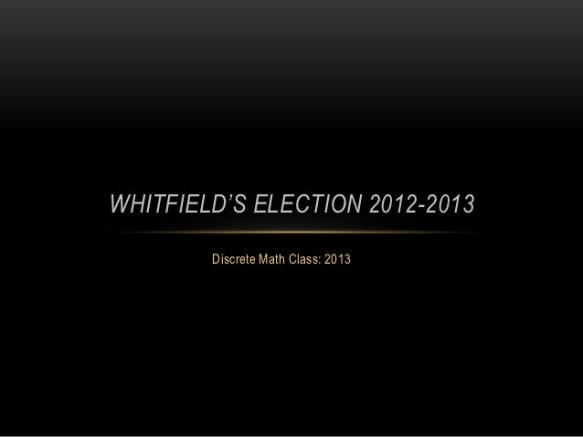 WHITFIELD'S ELECTION 2012-2013        Discrete Math Class: 2013