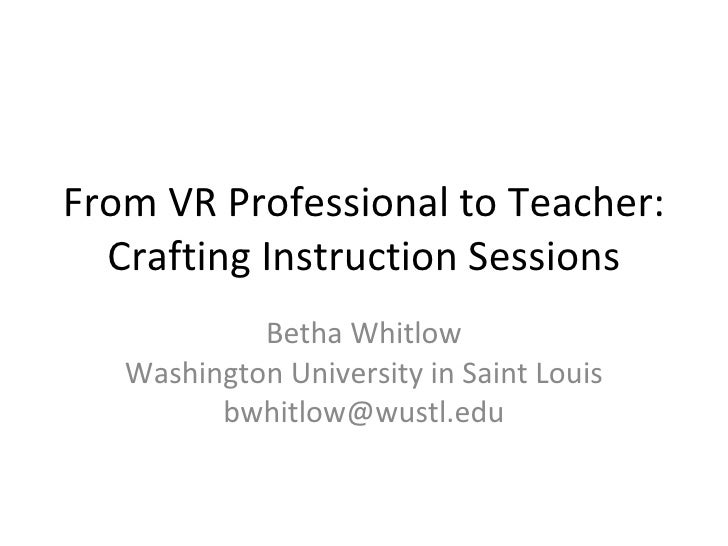 From VR Professional to Teacher: Crafting Instruction Sessions Betha Whitlow Washington University in Saint Louis [email_a...