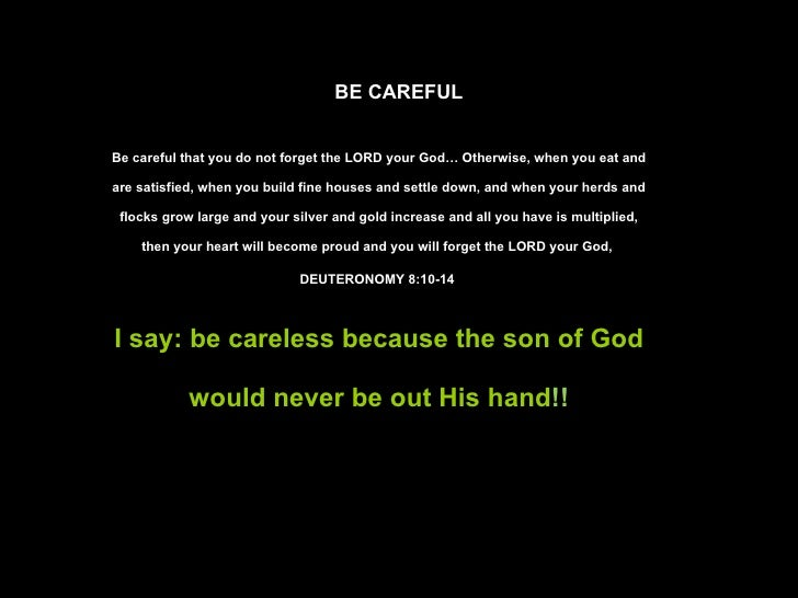 BE CAREFUL Be careful that you do not forget the LORD your God… Otherwise, when you eat and are satisfied, when you build ...