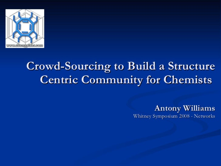 Crowd-Sourcing to Build a Structure Centric Community for Chemists  Antony Williams Whitney Symposium 2008 - Networks