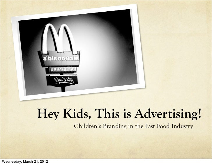 Hey Kids, This is Advertising!                            Children's Branding in the Fast Food IndustryWednesday, March 21...