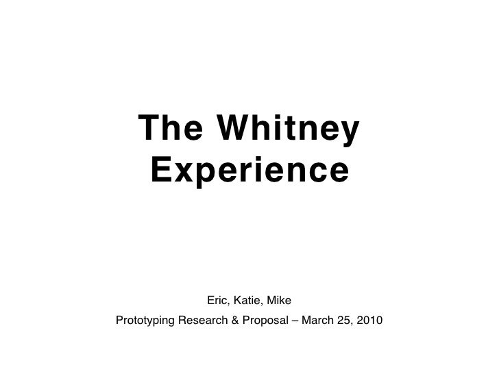 The Whitney     Experience                   Eric, Katie, Mike Prototyping Research & Proposal – March 25, 2010