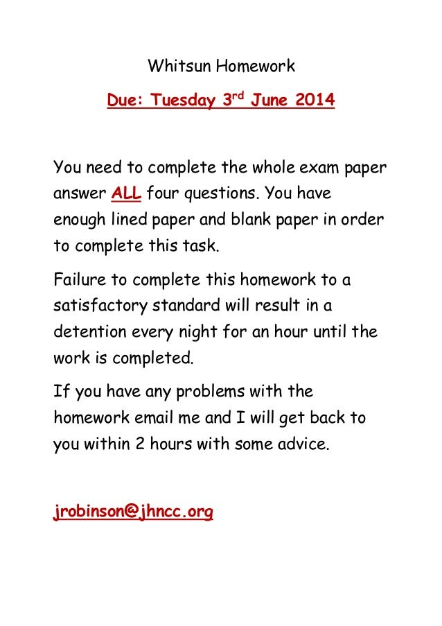 Whitsun Homework Due: Tuesday 3rd June 2014 You need to complete the whole exam paper answer ALL four questions. You have ...