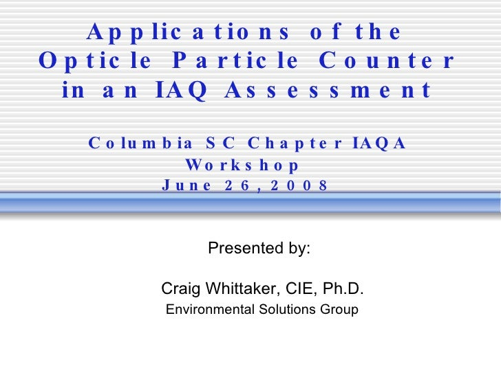 Applications of the Opticle Particle Counter in an IAQ Assessment Columbia SC Chapter IAQA Workshop   June 26, 2008 Presen...