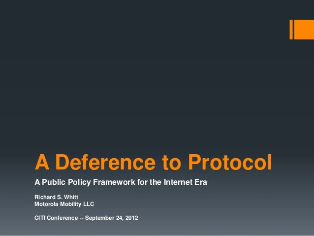A Deference to ProtocolA Public Policy Framework for the Internet EraRichard S. WhittMotorola Mobility LLCCITI Conference ...