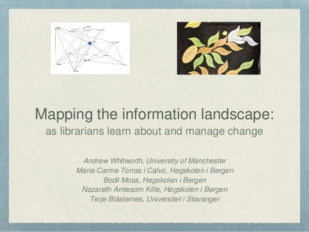 Mapping the information landscape: as librarians learn about and manage change Andrew Whitworth, University of Manchester ...