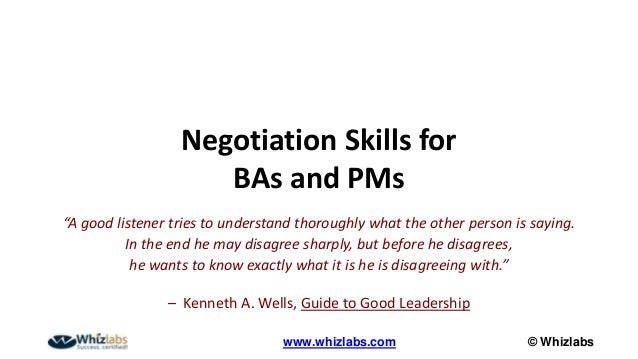 "© Whizlabswww.whizlabs.com Negotiation Skills for BAs and PMs ""A good listener tries to understand thoroughly what the oth..."