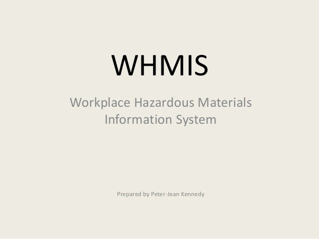 WHMIS Workplace Hazardous Materials Information System Prepared by Peter-Jean Kennedy
