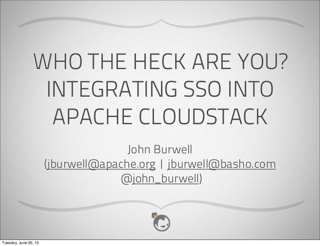 WHO THE HECK ARE YOU?INTEGRATING SSO INTOAPACHE CLOUDSTACKJohn Burwell(jburwell@apache.org | jburwell@basho.com@john_burwe...