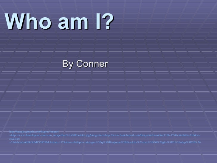 Who am I? <ul><li>By Conner  </li></ul>http:// images.google.com/imgres?imgurl =http://www.danielnpaul.com/scan_image/Ben%...
