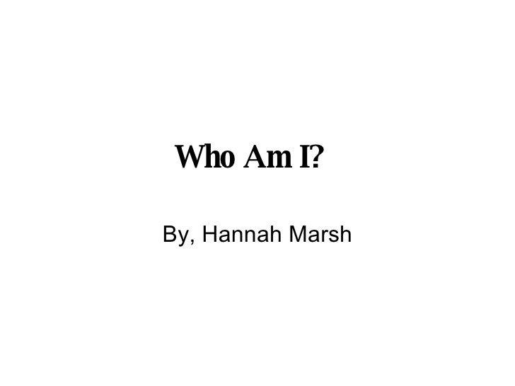 Who Am I?   By, Hannah Marsh
