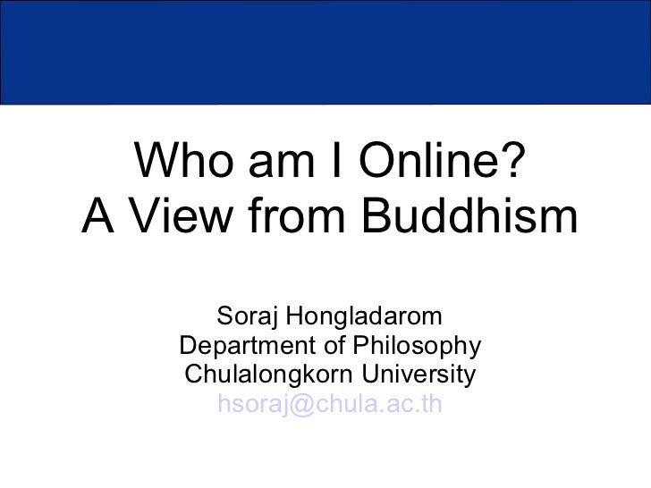 Who am I Online?A View from Buddhism     Soraj Hongladarom   Department of Philosophy   Chulalongkorn University     hsora...