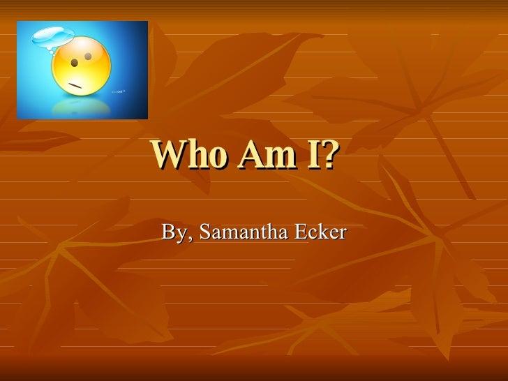 Who Am I?   By, Samantha Ecker